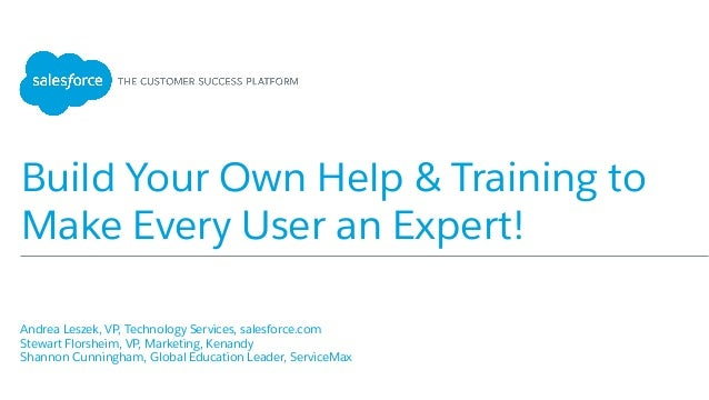 Build Your Own Help & Training to Make Every User an Expert! Andrea Leszek, VP, Technology Services, salesforce.com St...
