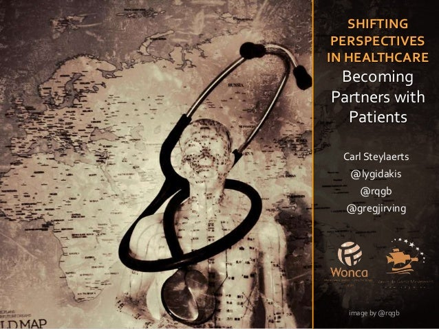 SHIFTING PERSPECTIVES IN HEALTHCARE Becoming Partners with Patients Carl Steylaerts @lygidakis @rqgb @gregjirving image by...