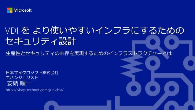 VDI を より使いやすいインフラにするための セキュリティ設計 生産性とセキュリティの共存を実現するためのインフラストラクチャーとは  日本マイクロソフト株式会社 エバンジェリスト  安納 順一  http://blogs.technet.c...