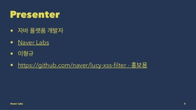 Presenter • 자바 플랫폼 개발자 • Naver Labs • 이형규 • https://github.com/naver/lucy-xss-filter - 홍보용 Naver Labs 3