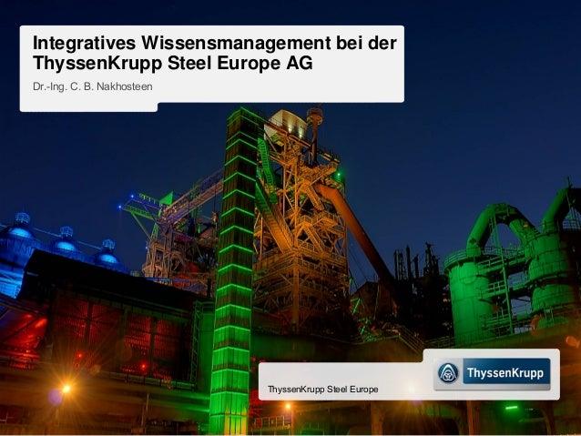 Integratives Wissensmanagement bei derThyssenKrupp Steel Europe AGDr.-Ing. C. B. Nakhosteen                            Thy...