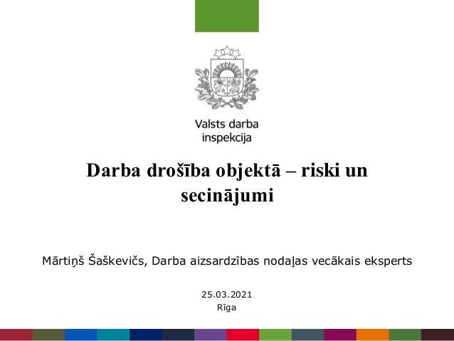 Darba drošība objektā – riski un secinājumi 25.03.2021 Rīga Mārtiņš Šaškevičs, Darba aizsardzības nodaļas vecākais eksperts