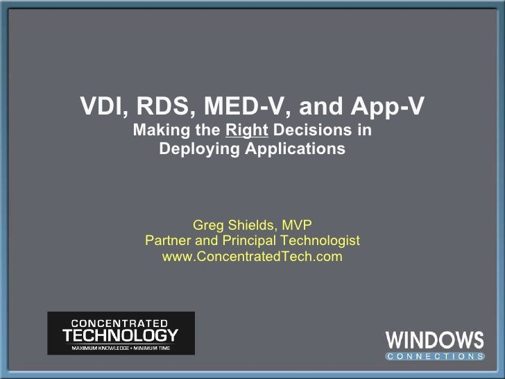 VDI, RDS, MED-V, and App-V Making the  Right  Decisions in Deploying Applications Greg Shields, MVP Partner and Principal ...