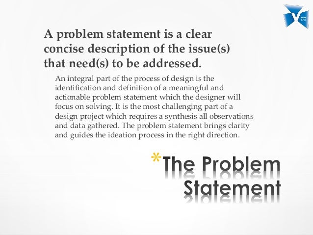 problem statement of a project It is important that the project team agree on the problem a poor definition of the problem will always cause ambiguity and confusion and personnel will be unsure of the purpose of the project projects usually have a goal and that is to produce the final product all projects will have issues or problems that must be overcome.