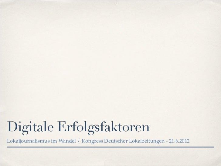 Digitale ErfolgsfaktorenLokaljournalismus im Wandel / Kongress Deutscher Lokalzeitungen - 21.6.2012