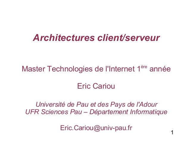 1  Architectures client/serveur  Master Technologies de l'Internet 1ère année  Eric Cariou  Université de Pau et des Pays ...