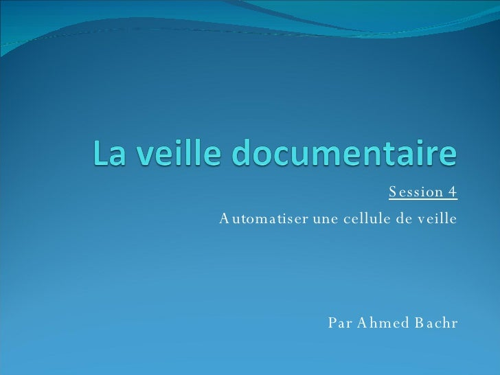 Session 4 Automatiser une cellule de veille Par Ahmed Bachr