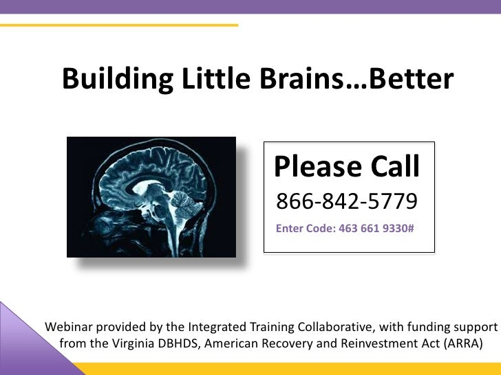 Building Little Brains…Better<br />Please Call<br />866-842-5779<br />Enter Code: 463 661 9330#<br />Webinar provided by t...