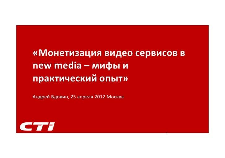 «Монетизация видео сервисов вnew media – мифы ипрактический опыт»Андрей Вдовин, 25 апреля 2012 Москва                     ...