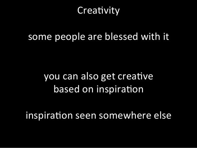 Crea%vity      some  people  are  blessed  with  it         you  can  also  get  crea%ve   b...
