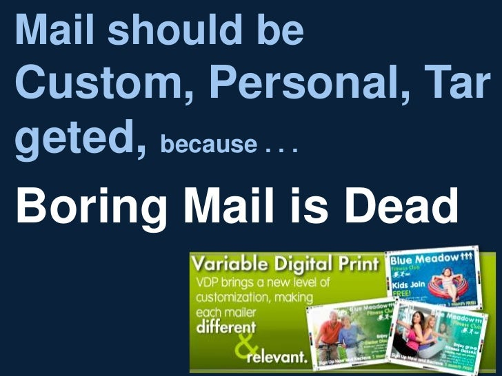 Mail should beCustom, Personal, Targeted, because . . .Boring Mail is Dead