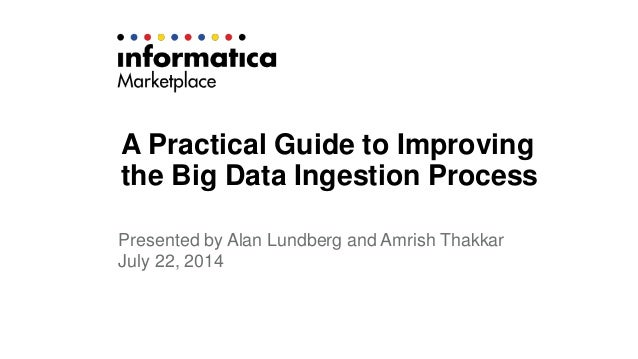 A Practical Guide to Improving  the Big Data Ingestion Process  Presented by Alan Lundberg and Amrish Thakkar  July 22, 20...