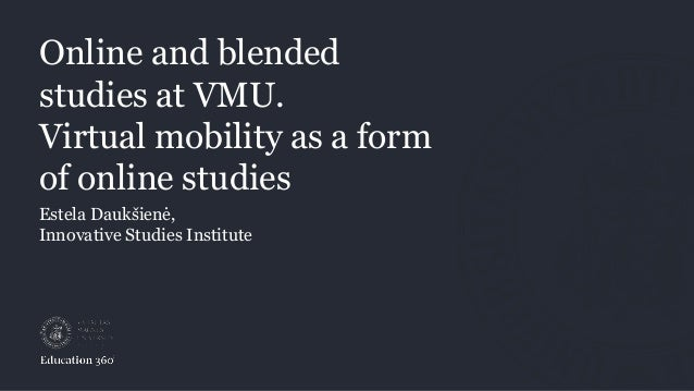 Online and blended studies at VMU. Virtual mobility as a form of online studies Estela Daukšienė, Innovative Studies Insti...