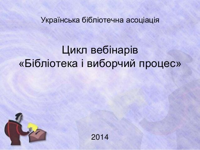 Українська бібліотечна асоціація  Цикл вебінарів  «Бібліотека і виборчий процес»  2014