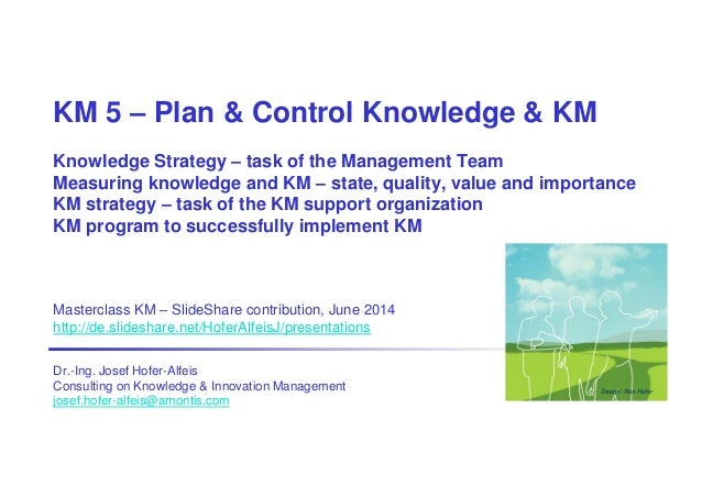 KM 5 – Plan & Control Knowledge & KM Knowledge Strategy – task of the Management Team Measuring knowledge and KM – state, ...