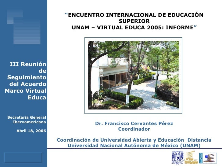 """"""" ENCUENTRO INTERNACIONAL DE EDUCACIÓN SUPERIOR UNAM – VIRTUAL EDUCA 2005: INFORME """" Dr. Francisco Cervantes Pérez Coordin..."""