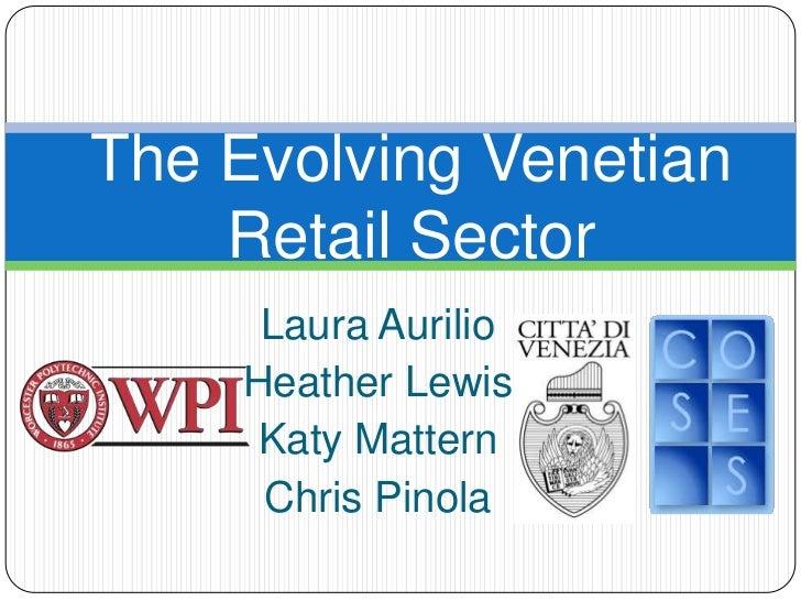 The Evolving Venetian    Retail Sector     Laura Aurilio    Heather Lewis     Katy Mattern     Chris Pinola