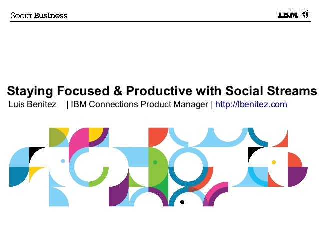 Staying Focused & Productive with Social StreamsLuis Benitez   | IBM Connections Product Manager | http://lbenitez.com