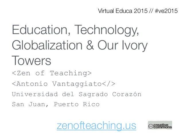 Education, Technology, Globalization & Our Ivory Towers <Zen of Teaching> <Antonio Vantaggiato</> Universidad del Sagrado ...