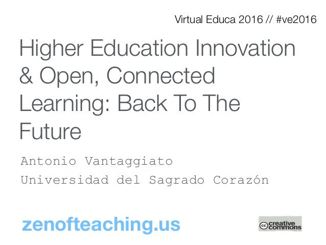 Higher Education Innovation & Open, Connected Learning: Back To The Future Antonio Vantaggiato Universidad del Sagrado Cor...