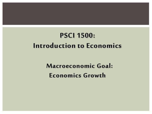 PSCI 1500: Introduction to Economics Macroeconomic Goal: Economics Growth
