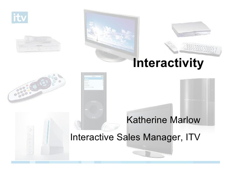 Interactivity Katherine Marlow Interactive Sales Manager, ITV
