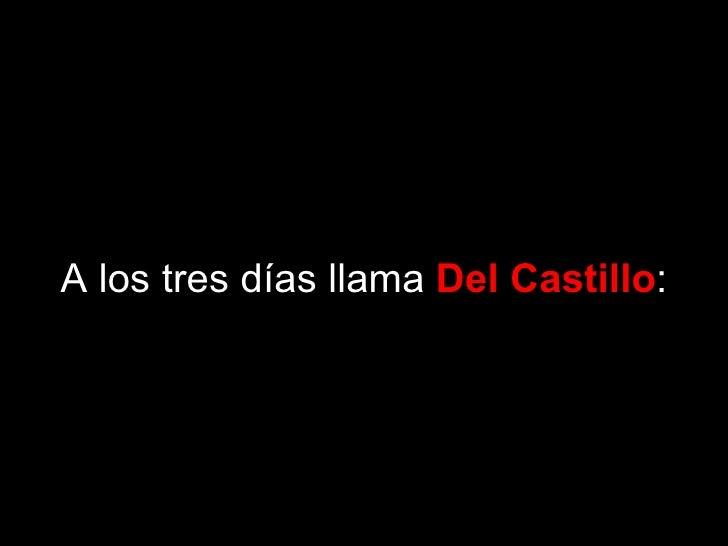 A los tres días llama Del Castillo: