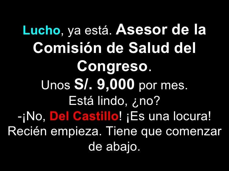 Lucho, ya está. Asesor de la    Comisión de Salud del          Congreso.     Unos S/. 9,000 por mes.          Está lindo, ...