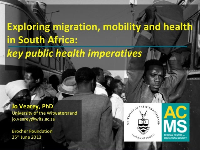www.migration.org.zaExploring migration, mobility and healthin South Africa:key public health imperativesJo Vearey, PhDUni...
