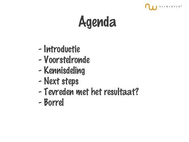 Agenda - Introductie - Voorstelronde - Kennisdeling - Next steps - Tevreden met het resultaat? - Borrel