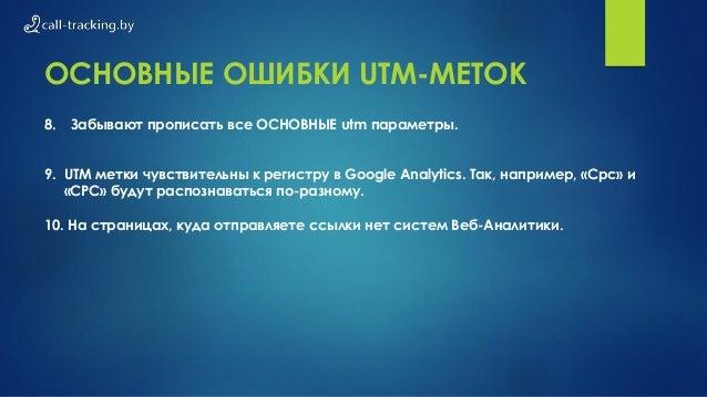 ОСНОВНЫЕ ОШИБКИ UTM-МЕТОК 8. Забывают прописать все ОСНОВНЫЕ utm параметры. 9. UTM метки чувствительны к регистру в Google...