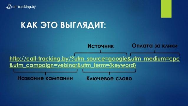 КАК ЭТО ВЫГЛЯДИТ: http://call-tracking.by/?utm_source=google&utm_medium=cpc &utm_campaign=vebinar&utm_term={keyword} Источ...