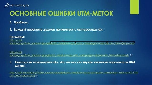 ОСНОВНЫЕ ОШИБКИ UTM-МЕТОК 3. Пробелы. 4. Каждый параметр должен начинаться с амперсанда «&». Примеры: http://call- trackin...