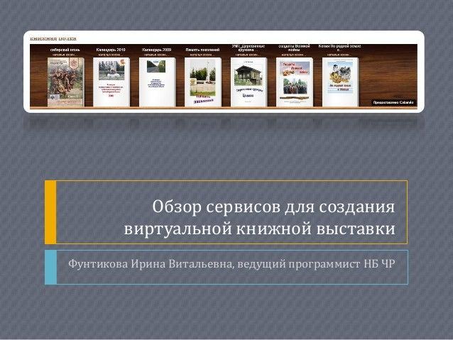 Обзор сервисов для создания виртуальной книжной выставки Фунтикова Ирина Витальевна, ведущий программист НБ ЧР