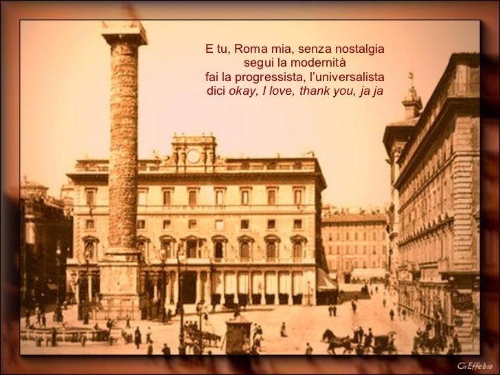 E tu, Roma mia, senza nostalgia segui la modernità fai la progressista, l'universalista dici  okay, I love, thank you, ja ja