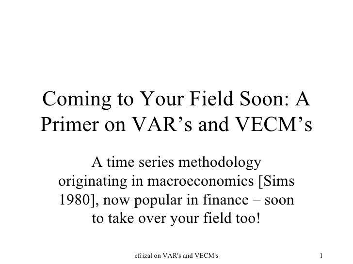 Coming to Your Field Soon: A Primer on VAR's and VECM's A time series methodology originating in macroeconomics [Sims 1980...