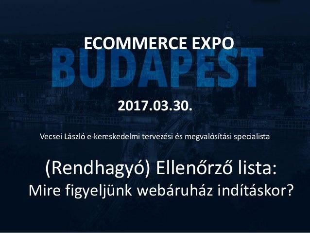 (Rendhagyó) Ellenőrző lista: Mire figyeljünk webáruház indításkor? ECOMMERCE EXPO 2017.03.30. Vecsei László e-kereskedelmi...