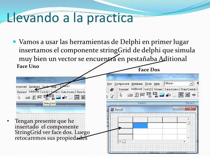 Llevando a la practica <br />Vamos a usar las herramientas de Delphi en primer lugar insertamos el componente stringGrid d...