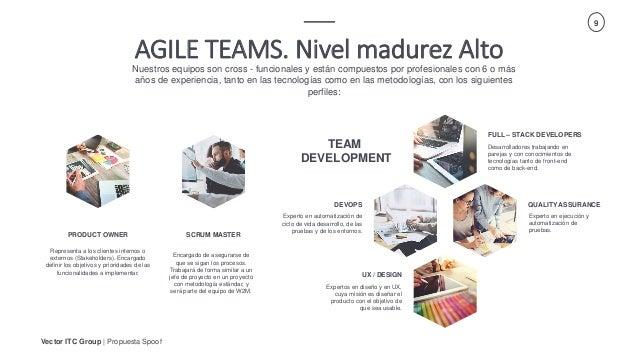 Vector ITC Group   Propuesta Spoof 9 AGILE TEAMS. Nivel madurez Alto Nuestros equipos son cross - funcionales y están comp...