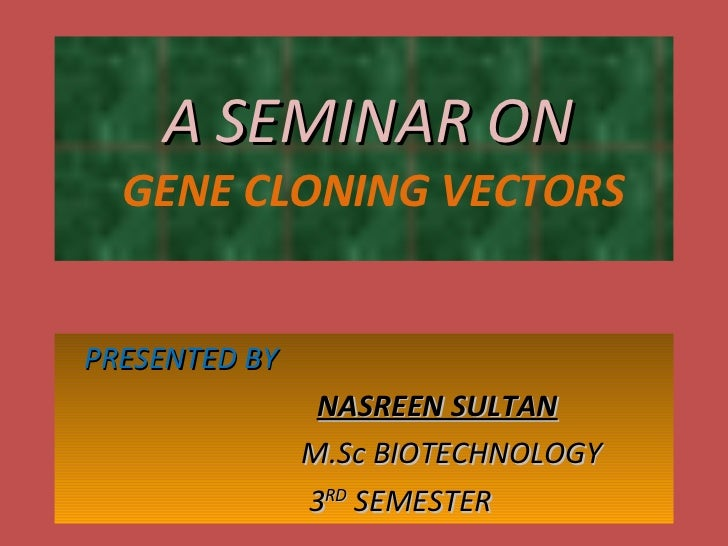A SEMINAR ON    GENE CLONING VECTORS PRESENTED BY  NASREEN SULTAN M.Sc BIOTECHNOLOGY 3 RD  SEMESTER