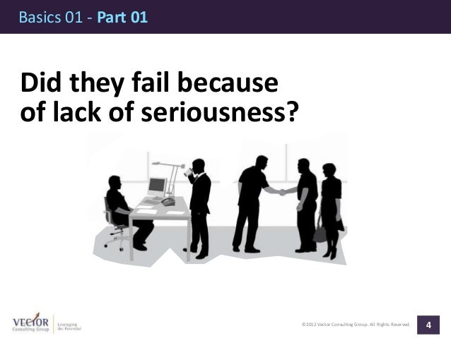 ©2012 Vector Consulting Group. All Rights Reserved. Basics 01 - Part 01 4 Did they fail because of lack of seriousness?