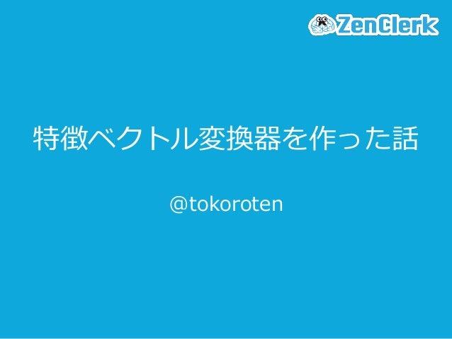 特徴ベクトル変換器を作った話 @tokoroten