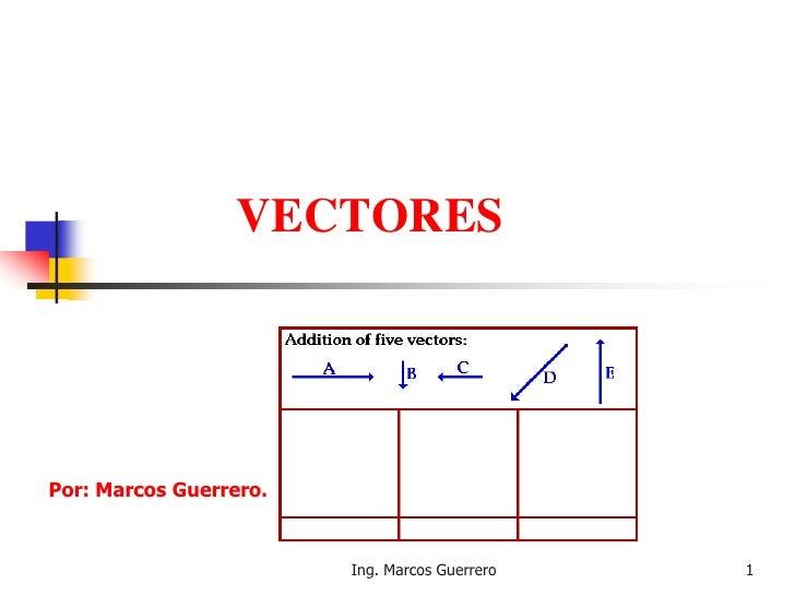 VECTORESPor: Marcos Guerrero.                        Ing. Marcos Guerrero   1