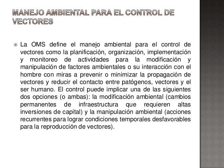    La OMS define el manejo ambiental para el control de    vectores como la planificación, organización, implementación  ...