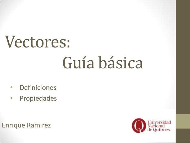 Vectores:Guía básica• Definiciones• PropiedadesEnrique Ramirez