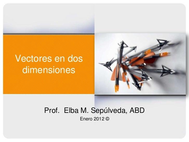 Vectores en dos dimensiones      Prof. Elba M. Sepúlveda, ABD               Enero 2012 ©