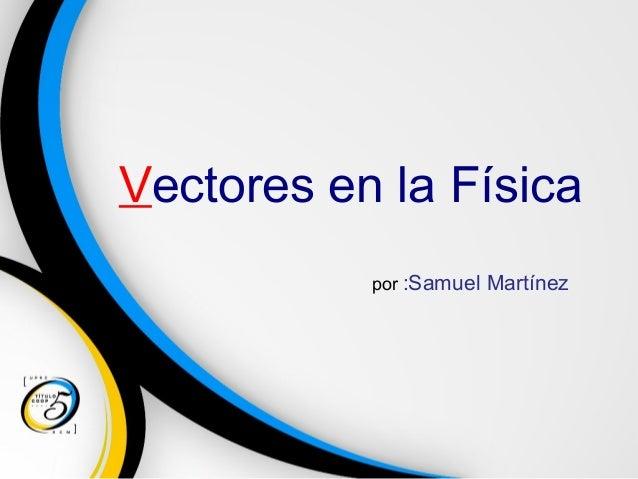 Vectores en la Física por :Samuel Martínez