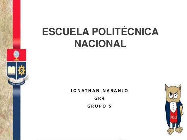 ESCUELA POLITÉCNICA NACIONAL J O N AT H A N N A R A N J O G R 4 G R U P O 5