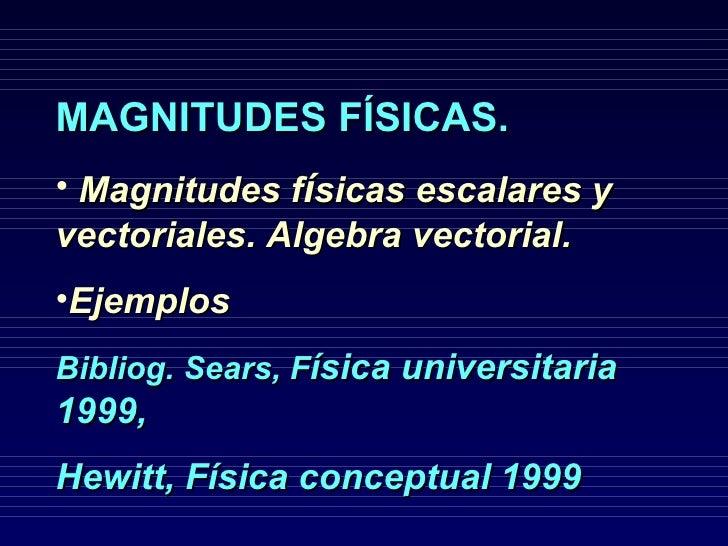 <ul><li>MAGNITUDES FÍSICAS.   </li></ul><ul><li>Magnitudes f í sicas escalares y vectoriales. Algebra vectorial. </li></ul...