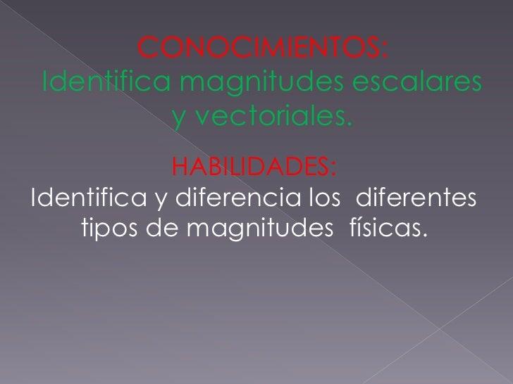 CONOCIMIENTOS:Identifica magnitudes escalares          y vectoriales.            HABILIDADES:Identifica y diferencia los d...